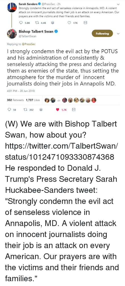 """Friends, Twitter, and American: Sarah Sanders@PressSec 2h  Strongly condemn the evil act of senseless violence in Annapolis, MD. A violent  attack on innocent journalists doing their job is an attack on every American. Our  prayers are with the victims and their friends and families  17K  Bishop Talbert Swan .  @TalbertSwan  Following  Replying to @PressSec  I strongly condemn the evil act by the POTUS  and his administration of consistently 8  senselessly attacking the press and declaring  them as enemies of the state, thus setting the  atmosphere for the murder of innocent  journalists doing their jobs in Annapolis MD.  4:01 PM-28 Jun 2018  302 Retweets 1,737 Likes G,  1.7K (W) We are with Bishop Talbert Swan, how about you?  https://twitter.com/TalbertSwan/status/1012471093330874368  He responded to Donald J. Trump's Press Secretary Sarah  Huckabee-Sanders  tweet: """"Strongly condemn the evil act of senseless violence in Annapolis, MD. A violent attack on innocent journalists doing their job is an attack on every American. Our prayers are with the victims and their friends and families."""""""
