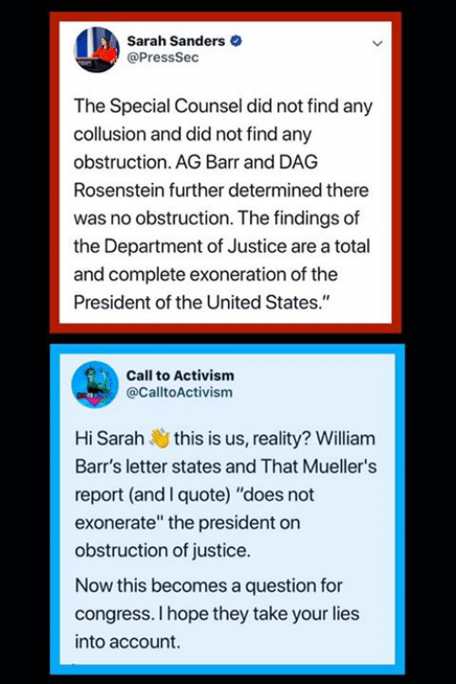 "Memes, Justice, and United: Sarah Sanders  @PressSec  The Special Counsel did not find any  collusion and did not find any  obstruction. AG Barr and DAG  Rosenstein further determined there  was no obstruction. The findings of  the Department of Justice are a total  and complete exoneration of the  President of the United States.""  Call to Activism  @CalltoActivism  Hi Sarah this is us, reality? William  Barr's letter states and That Mueller's  report (and I quote) ""does not  exonerate"" the president on  obstruction of justice.  Now this becomes a question for  congress. I hope they take your lies  into account."