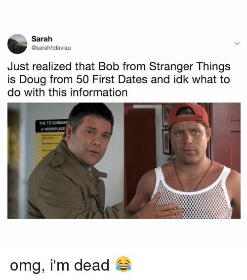 Doug, Omg, and Information: Sarah  @sarahhdaviau  Just realized that Bob from Stranger Things  is Doug from 50 First Dates and idk what to  do with this information  THE 10 COMMAND  or omg, i'm dead 😂