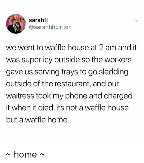 Phone, Waffle House, and Home: sarah!!  @sarahhhclifton  we went to waffle house at 2 am and it  was super icy outside so the workers  gave us serving trays to go sledding  outside of the restaurant, and our  waitress took my phone and charged  it when it died. its not a waffle house  but a waffle home. ~ home ~