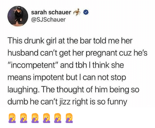 "Drunk, Dumb, and Funny: sarah schauer  OSJSchauer  This drunk girl at the bar told me her  husband can't get her pregnant cuz he's  ""incompetent"" and tbh l think she  means impotent but I can not stop  laughing. The thought of him being so  dumb he can't jizz right is so funny 🤦‍♀️🤦‍♀️🤦‍♀️🤦‍♀️🤦‍♀️🤦‍♀️"