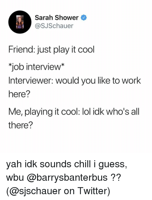 Chill, Job Interview, and Lol: Sarah Shower  @SJSchauer  Friend: just play it cool  job interview*  Interviewer: would you like to work  here?  Me, playing it cool: lol idk who's all  there? yah idk sounds chill i guess, wbu @barrysbanterbus ?? (@sjschauer on Twitter)