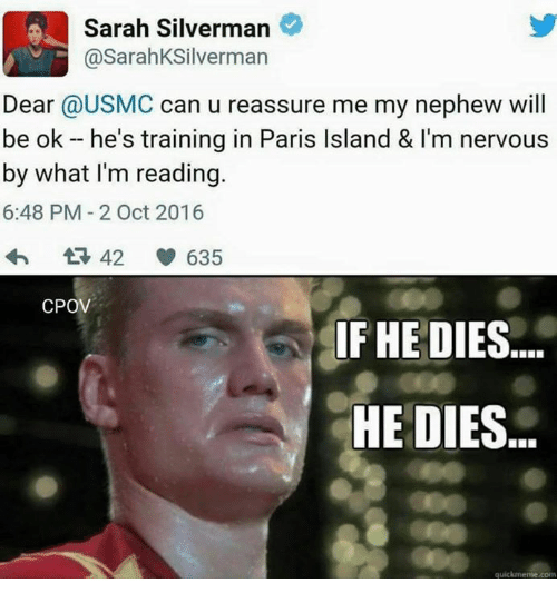 Paris, Train, and Military: Sarah Silverman  @Sarah KSilverman  Dear @USMC can u reassure me my nephew will  be ok he's training in Paris lsland & l'm nervous  by what I'm reading.  6:48 PM 2 Oct 2016  42 635  CPOV  IF HE DIES  HE DIES  quickmeme com