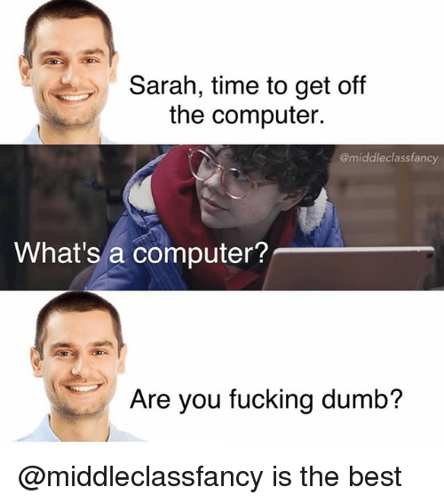 Dumb, Fucking, and Best: Sarah, time to get off  the computer.  @middleclassfancy  What's a computer?  Are you fucking dumb? @middleclassfancy is the best