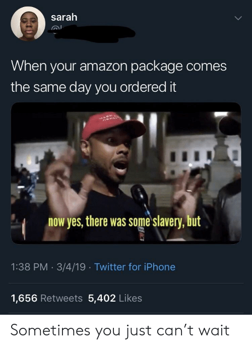 Amazon, Iphone, and Twitter: sarah  When your amazon package comes  the same day you ordered it  now yes, there was some slavery, but  1:38 PM 3/4/19 Twitter for iPhone  1,656 Retweets 5,402 Likes Sometimes you just can't wait
