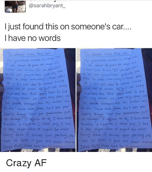 "Af, Crazy, and Family: @sarahbryant  I just found this on someone's car.  I have no words  o Whoever owns this car  O Whoevec owns  this car  My grant fatter smoked his whole  va: about 10 years old when  about lo years  olz when  Mother Sau to him.  nces Your grand  chi ann good  velled  to stop inmeiatelt  Tears  nees our grana ch  Teors vell  to stop unme ateu, up in his exodly  eyes en he ""a  what was at stake.  his when he  t cold turkey  what was ot stoke. He  that very day. Three  yess later he ded  later he  that very day. Three ykoos  long cancer, we  vere vert close  lung cancer, we were ver7  his death My motar sa  destroyed me  his death destretes me. M- motar saie  o me,"" hever smake. Don't put your  ease to me,"" Please never smoke, Don't put your  thrimygn what your gran  put  family through what  your grenseoter  us through  I ced. At 18, T ove never  us throughs I dgreed. At T hove neatr  touched.  a cioarette, T must say, I teel touches a cigarette,  must say teel  a very slight sense regret never  a vert slight sense of regret tor never  hovio  dane.  it beware your  por ting job hov  cane beware your  porkin job  was so skitfa  it 9ave Me career a  was so shitty  it gove Me conder and  case learn  Jesus  ease learn  Jesus Crazy AF"