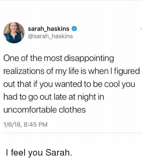 Clothes, Life, and Memes: sarahhaskins  @sarah_haskins  -  One of the most disappointing  realizations of my life is when I figured  out that if you wanted to be cool you  had to go out late at night in  uncomfortable clothes  1/6/18, 8:45 PM I feel you Sarah.