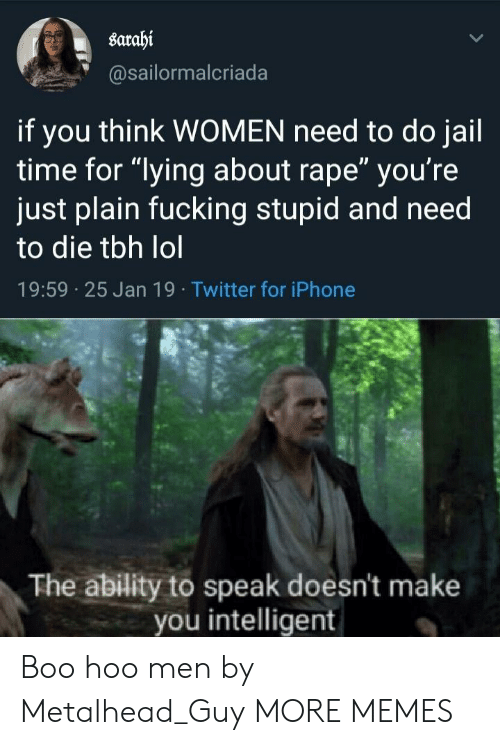 "Boo, Dank, and Fucking: sarahi  @sailormalcriada  if you think WOMEN need to do jail  time for ""lying about rape"" you're  just plain fucking stupid and need  to die tbh lol  19:59 25 Jan 19 Twitter for iPhone  The ability to speak doesn't make  you intelligent Boo hoo men by Metalhead_Guy MORE MEMES"