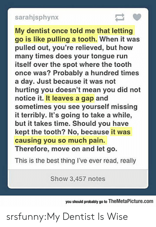 How Many Times, Run, and Tumblr: sarahjsphynx  My dentist once told me that letting  go is like pulling a tooth. When it was  pulled out, you're relieved, but how  many times does your tongue run  itself over the spot where the tooth  once was? Probably a hundred times  a day. Just because it was not  hurting you doesn't mean you did not  notice it. It leaves a gap and  sometimes you see yourself missing  it terribly. It's going to take a while,  but it takes time. Should you have  kept the tooth? No, because it was  causing you so much pain.  Therefore, move on and let go.  This is the best thing I've ever read, really  Show 3,457 notes  you should probably go to TheMetaPicture.com srsfunny:My Dentist Is Wise