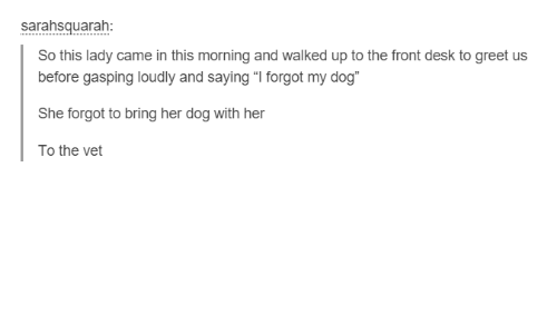 "Dogs, Funny, and Tumblr: Sarahsguarah  So this lady came in this morning and walked up to the front desk to greet us  before gasping loudly and saying ""I forgot my dog""  She forgot to bring her dog with her  To the vet"