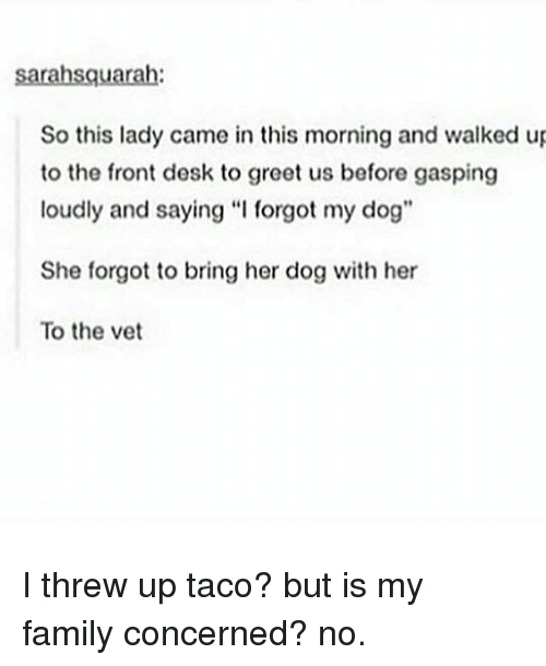 "Memes, Desk, and 🤖: sarahsquarah:  So this lady came in this morning and walked up  to the front desk to greet us before gasping  loudly and saying ""I forgot my dog""  She forgot to bring her dog with her  To the vet I threw up taco? but is my family concerned? no."