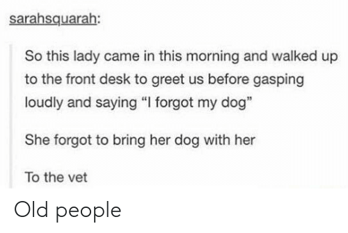 """Old People, Desk, and Old: sarahsquarah:  So this lady came in this morning and walked up  to the front desk to greet us before gasping  loudly and saying """"I forgot my dog""""  She forgot to bring her dog with her  To the vet Old people"""