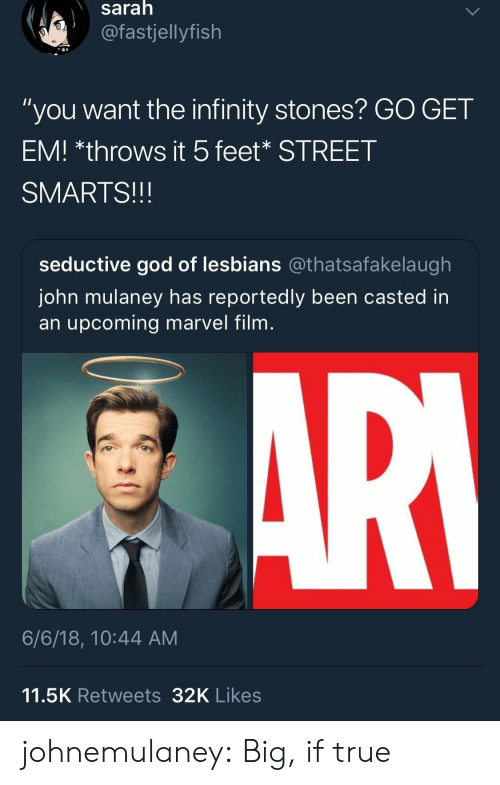 "God, Lesbians, and True: saralh  @fastjellyfish  ""you want the infinity stones? GO GET  EM! *throws it 5feet* STREET  SMARTS!!!  seductive god of lesbians @thatsafakelaugh  John mulaney has reportedly been casted in  an upcoming marvel film  6/6/18, 10:44 AM  11.5K Retweets32K Likes johnemulaney:  Big, if true"