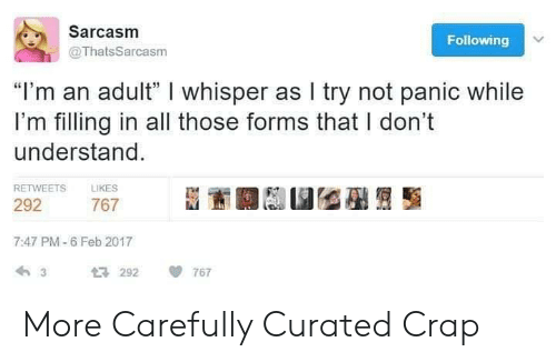"Sarcasm, Following, and Adult: Sarcasm  Following  @ThatsSarcasm  ""I'm an adult"" I whisper as I try not panic while  I'm filling in all those forms that I don't  understand  RETWEETS LIKES  292  7:47 PM-6 Feb 2017  292 767 More Carefully Curated Crap"