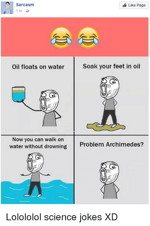 Jokes, Science, and Water: Sarcasm  Like Page  İhr.  Oil floats on water  Soak your feet in oil  Now you can walk on  water without drowning  Problem Archimedes?