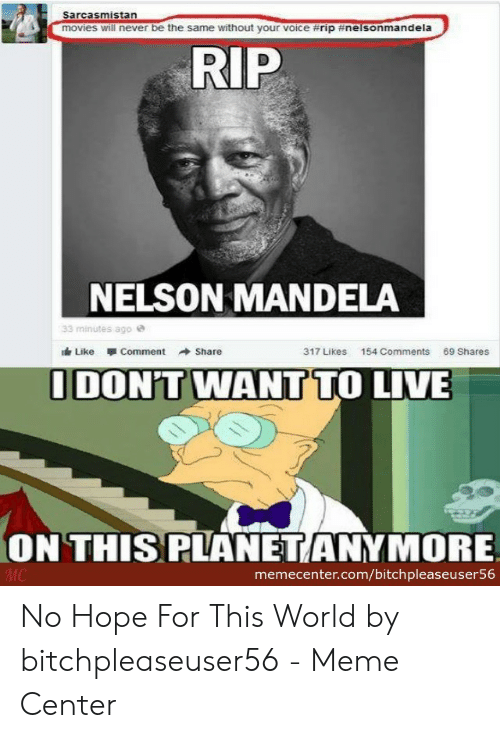 Meme, Movies, and Nelson Mandela: Sarcasmistan  movies will never be the same without your voice #rip #nelsonman dela  RIP  NELSON MANDELA  33 minutes ago e  317 Likes  154 Comments  69 Shares  Like Comment →Share  IDON'T WANT TO LIVE  ON THIS PLANETANYMORE  memecenter.com/bitchpleaseuser56 No Hope For This World by bitchpleaseuser56 - Meme Center