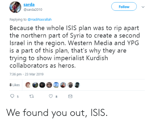 Isis, Israel, and Syria: sarda  @sarda2010  Follow  Replying to @HadiNasrallalh  Because the whole ISIS plan was to rip apart  the northern part of Syria to create a second  Israel in the region. Western Media and YPG  is a part of this plan, that's why they are  trying to show imperialist Kurdish  collaborators as heros.  7:36 pm 23 Mar 2019  8 Likes We found you out, ISIS.