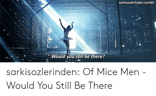 Tumblr, Blog, and Com: sarkisozlerinden.tumblr  Would you still' be there? sarkisozlerinden:    Of Mice  Men - Would You Still Be There