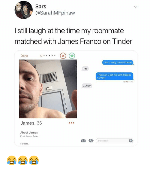 James Franco, Memes, and Roommate: Sars  @SarahMFpihaw  I still laugh at the time my roommate  matched with James Franco on linder  Done  Are u really James Franco  Yes  Then can u get me Seth Rogens  mber  ead 8 45 PM  ...Wow  James, 36  About James  Poet. Lover, Friond  仓  Message  0  I create 😂😂😂