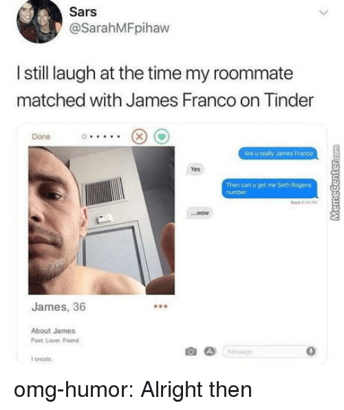 James Franco, Omg, and Roommate: Sars  @SarahMFpihaw  I still laugh at the time my roommate  matched with James Franco on Tinder  Done  Are u realy James Franco  Yes  Then can u get me Seth Rogens  number  James, 36  About James  Post Lover Friend  0  I croate omg-humor:  Alright then