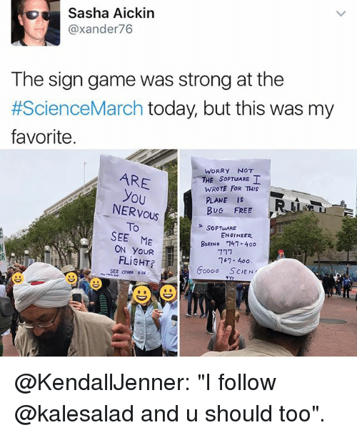 """Memes, Boeing, and Flight: Sasha Aickin  @xander 76  The sign game was strong at the  #ScienceMarch today, but this was my  favorite.  WORRY NOT  ARE  HE SOFT ARE  WROTE FOR THIS  you  PLANE IS  NERVOUS  BUG FREE  To  SOFT ARE  SEE ME  ENGINEER.  BOEING 747- 40o  ON FLIGHT?  167 400  oooo SCIEN  SEE OTHER @KendallJenner: """"I follow @kalesalad and u should too""""."""
