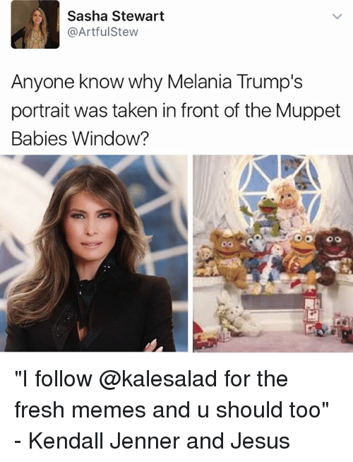 "Fresh, Jesus, and Kendall Jenner: Sasha Stewart  @Artful Stew  Anyone know why Melania Trump's  portrait was taken in front of the Muppet  Babies Window? ""I follow @kalesalad for the fresh memes and u should too"" - Kendall Jenner and Jesus"