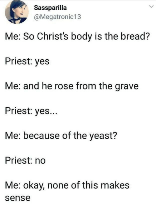 Okay, Rose, and Yes: Sassparilla  @Megatronic13  Me: So Christ's body is the bread?  Priest: yes  Me: and he rose from the grave  Priest: yes...  Me: because of the yeast?  Priest: no  Me: okay, none of this makes  sense