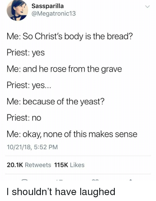 Okay, Rose, and Yes: Sassparilla  @Megatronic13  Me: So Christ's body is the bread?  Priest: yes  Me: and he rose from the grave  Priest: yes...  Me: because of the yeast?  Priest: no  Me: okay, none of this makes sense  10/21/18, 5:52 PM  20.1K Retweets 115K Likes I shouldn't have laughed