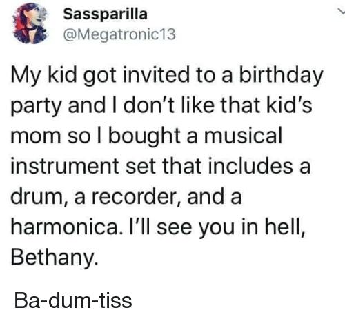 Birthday, Party, and Kids: Sassparilla  @Megatronic13  My kid got invited to a birthday  party and I don't like that kid's  mom so l bought a musical  instrument set that includes a  drum, a recorder, and a  harmonica. I'll see you in hell  Bethany. Ba-dum-tiss