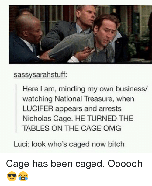 Memes, Lucy, and Sassy: sassy sarahstuff:  Here am, minding my own business/  watching National Treasure, when  LUCIFER appears and arrests  Nicholas Cage. HE TURNED THE  TABLES ON THE CAGE OMG  Luci: look who's caged now bitch Cage has been caged. Oooooh 😎😂