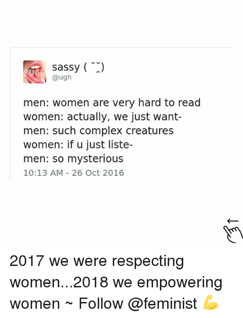 Complex, Women, and Girl Memes: sassy (  @ugh  men: women are very hard to read  women: actually, we just want-  men: such complex creature:s  women: if u just liste-  men: so mysterious  10:13 AM 26 Oct 2016 2017 we were respecting women...2018 we empowering women ~ Follow @feminist 💪