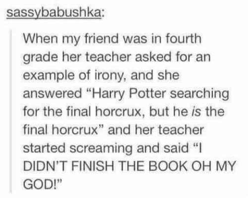 "God, Harry Potter, and Oh My God: sassybabushka:  When my friend was in fourth  grade her teacher asked for an  example of irony, and she  answered ""Harry Potter searching  for the final horcrux, but he is the  final horcrux"" and her teacher  started screaming and said ""I  DIDN'T FINISH THE BOOK OH MY  GOD!"""