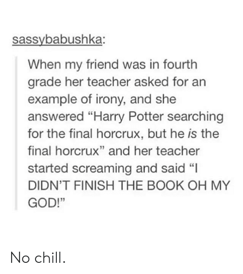 """Chill, God, and Harry Potter: sassybabushka:  When my friend was in fourth  grade her teacher asked for an  example of irony, and she  answered """"Harry Potter searching  for the final horcrux, but he is the  final horcrux"""" and her teacher  started screaming and said """"I  DIDN'T FINISH THE BOOK OH MY  GOD!""""  13 No chill."""