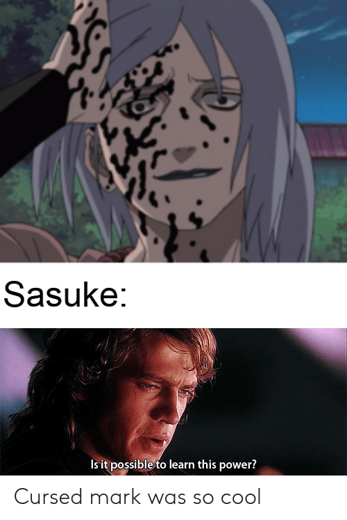 Sasuke Is It Possible To Learn This Power Cursed Mark Was So Cool Naruto Meme On Me Me