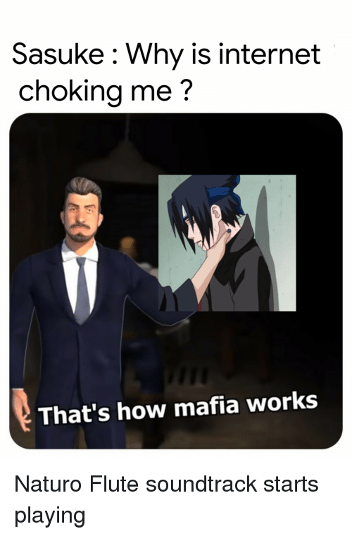 Internet, How, and Mafia: Sasuke: Why is internet  choking me?  That's how mafia works Naturo Flute soundtrack starts playing