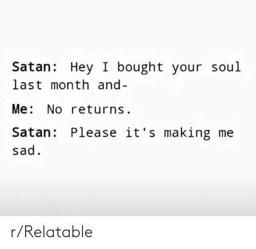 Relatable, Sad, and Satan: Satan: Hey I bought your soul  last month and-  Me. NO returns  Satan: Please it's making me  sad r/Relatable