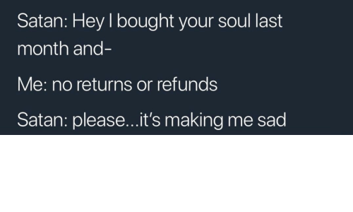 Sad, Satan, and Soul: Satan: Hey I bought your soul last  month and-  Me: no returns or refunds  Satan: please...it's making me sad