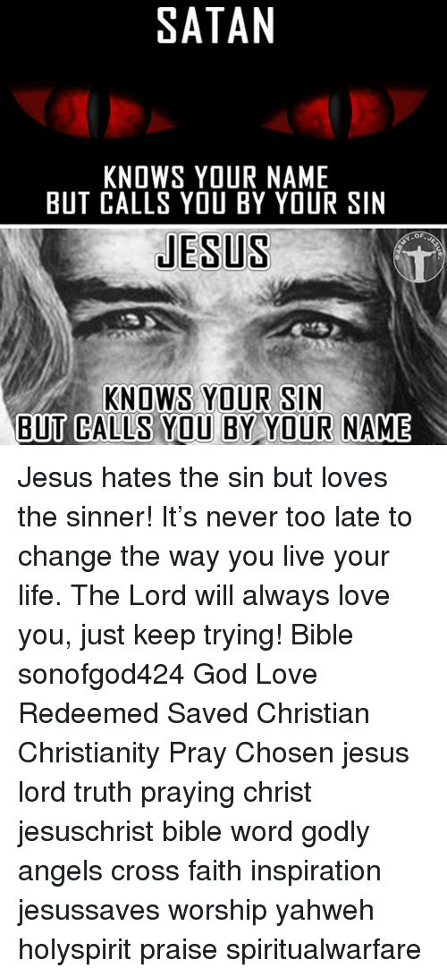 God, Jesus, and Life: SATAN  KNOWS YOUR NAME  BUT CALLS YOU BY YOUR SIN  JESUS  KNOWS YOUR SIN  BUT CALLS YOU BY YOUR NAME Jesus hates the sin but loves the sinner! It's never too late to change the way you live your life. The Lord will always love you, just keep trying! Bible sonofgod424 God Love Redeemed Saved Christian Christianity Pray Chosen jesus lord truth praying christ jesuschrist bible word godly angels cross faith inspiration jesussaves worship yahweh holyspirit praise spiritualwarfare