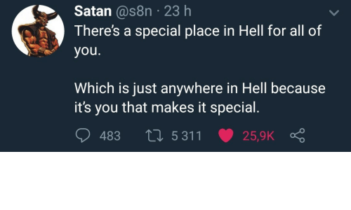 Hell, Satan, and All: Satan @s8n 23 h  There's a special place in Hell for all of  you.  Which is just anywhere in Hell because  it's you that makes it special.  L 5311  483  25,9K