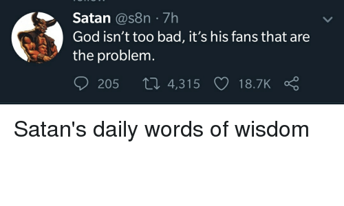 Bad, God, and Reddit: Satan@s8n 7h  God isn't too bad, it's his fans that are  the problem.  205 , 4,315 18.7K ς