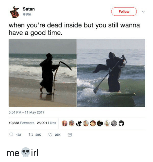 Good, Time, and Satan: Satan  @s8n  Follow  when you're dead inside but you still wanna  have a good time.  5:54 PM-11 May 2017  19,533 Retweets 25,991 Likes e  9132 20K 26K me💀irl