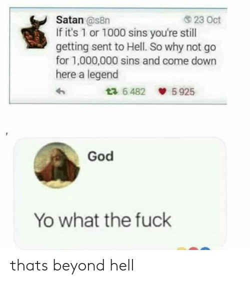 God, Yo, and Fuck: Satan @s8n  If it's 1 or 1000 sins you're still  getting sent to Hell. So why not go  for 1,000,000 sins and come down  here a legend  23 Oct  5 925  ta 6 482  God  Yo what the fuck thats beyond hell