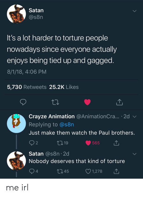 Watch, Satan, and Irl: Satan  @s8n  It's a lot harder to torture people  nowadays since everyone actually  enjoys being tied up and gagged  8/1/18, 4:06 PM  5,730 Retweets 25.2K Like:s  Crayze Animation @AnimationCra... 2d v  Replying to @s8n  Just make them watch the Paul brothers  9 2  565  Satan @s8n 2d  Nobody deserves that kind of torture  1345  1,278 me irl