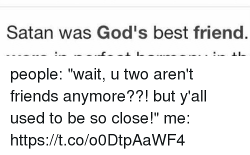 """Best Friend, Friends, and Best: Satan was God's best friend people: """"wait, u two aren't friends anymore??! but y'all used to be so close!""""  me: https://t.co/o0DtpAaWF4"""