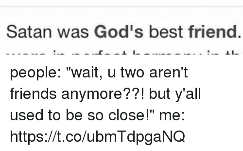"""Best Friend, Friends, and Best: Satan was God's best friend people: """"wait, u two aren't friends anymore??! but y'all used to be so close!""""  me: https://t.co/ubmTdpgaNQ"""