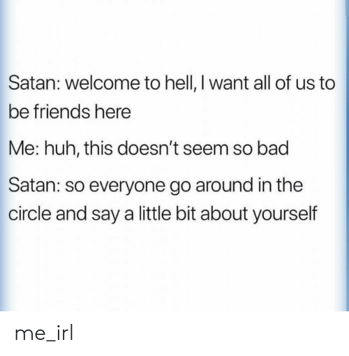 Bad, Friends, and Huh: Satan: welcome to hell, I want all of us to  be friends here  Me: huh, this doesn't seem so bad  Satan: so everyone go around in the  circle and say a little bit about yourself me_irl