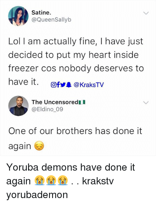 Lol, Memes, and Heart: Satine.  @QueenSallyb  Lol I am actually fine, I have just  decided to put my heart inside  freezer cos nobody deserves to  have it.  Ofy @KraksTV  The Uncensoredl  @Eldino_09  One of our brothers has done it  again Yoruba demons have done it again 😭😭😭 . . krakstv yorubademon