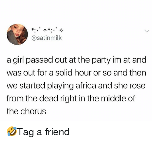 Africa, Memes, and Party: @satinmilk  a girl passed out at the party im at and  was out for a solid hour or so and then  we started playing africa and she rose  from the dead right in the middle of  the chorus 🤣Tag a friend