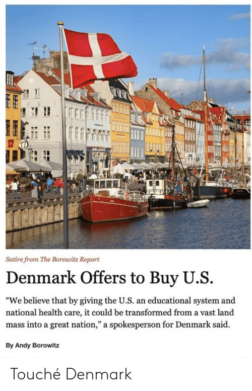 """Denmark, Touche, and Andy Borowitz: Satire from The Borowitz Report  Denmark Offers to Buy U.S  """"We believe that by giving the U.S. an educational system and  national health care, it could be transformed from a vast land  mass into a great nation,"""" a spokesperson for Denmark said  By Andy Borowitz Touché Denmark"""