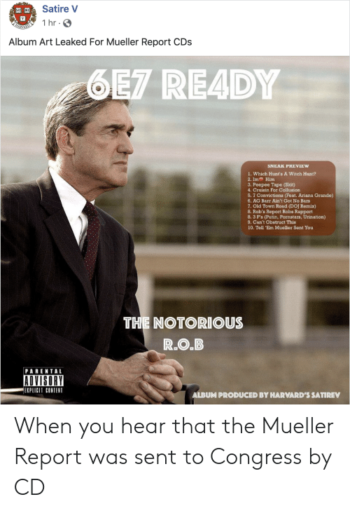 Ariana Grande, Parental Advisory, and Pornstars: Satire V  1 hr  Album Art Leaked For Mueller Report CDs  6EZ READY  SNEAK PREVIEW  1. Which Hunt's A Witch Hunt?  2. Im Him  3. Peepee Tape (Skit)  4. Cruisin For Collusion  5. 7 Convictions (Feat. Ariana Grande)  6. AG Barr Ain't Got No Bars  7. Old Town Road (DOJ Remix)  8. Rob's Report Robs Rapport  8. 3 P's (Putin, Pornstars, Urination)  9. Can't Obstruct This  10. Tell 'Em Mueller Sent You  THE NOTORIOUS  R.O.B  PARENTAL  ADVISORY  EXPLICIT CONTENT  ALBUM PRODUCED BY HARVARD'S SATIREV When you hear that the Mueller Report was sent to Congress by CD